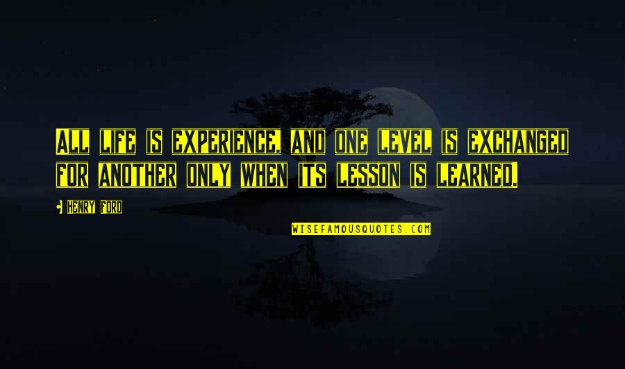 Learned Lessons Quotes By Henry Ford: All life is experience, and one level is