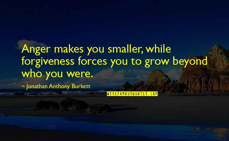 Learned Lessons Quotes By Jonathan Anthony Burkett: Anger makes you smaller, while forgiveness forces you