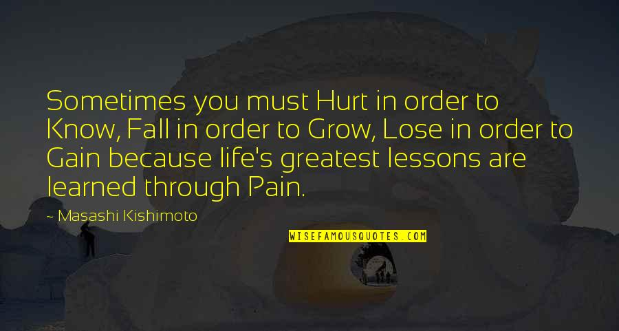 Learned Lessons Quotes By Masashi Kishimoto: Sometimes you must Hurt in order to Know,