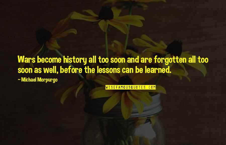 Learned Lessons Quotes By Michael Morpurgo: Wars become history all too soon and are