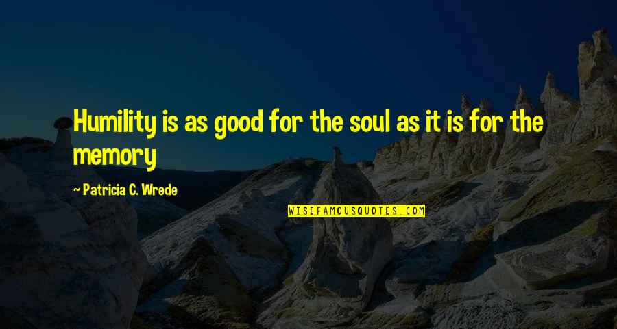 Learned Lessons Quotes By Patricia C. Wrede: Humility is as good for the soul as