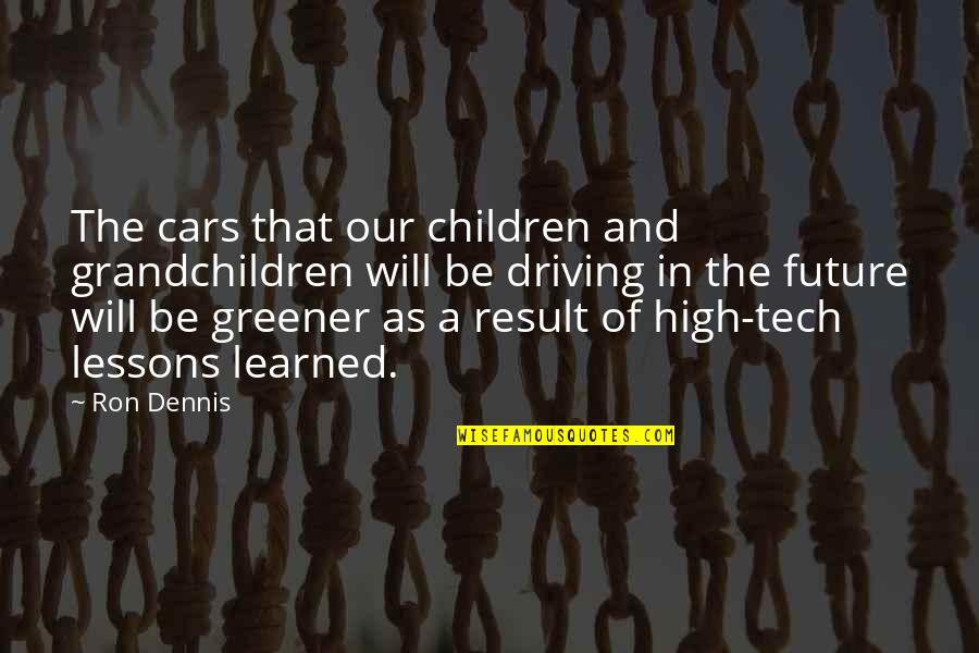 Learned Lessons Quotes By Ron Dennis: The cars that our children and grandchildren will