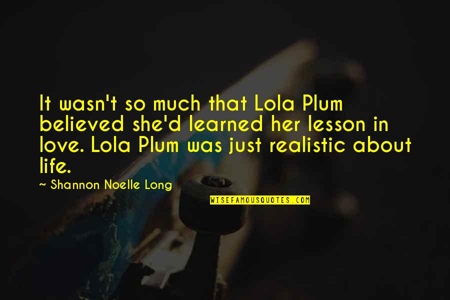 Learned Lessons Quotes By Shannon Noelle Long: It wasn't so much that Lola Plum believed