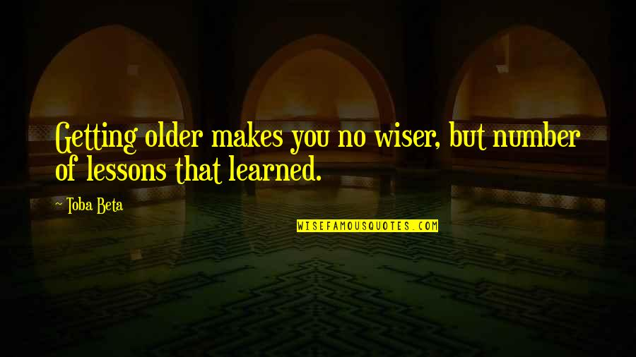 Learned Lessons Quotes By Toba Beta: Getting older makes you no wiser, but number