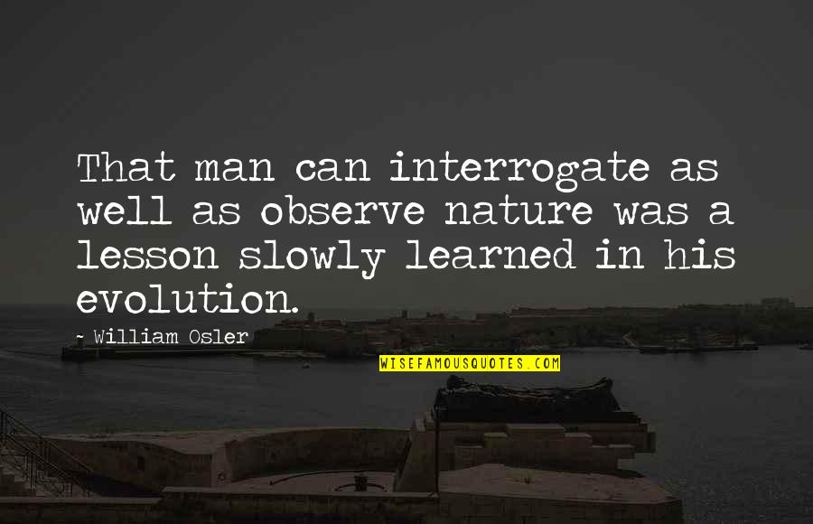 Learned Lessons Quotes By William Osler: That man can interrogate as well as observe