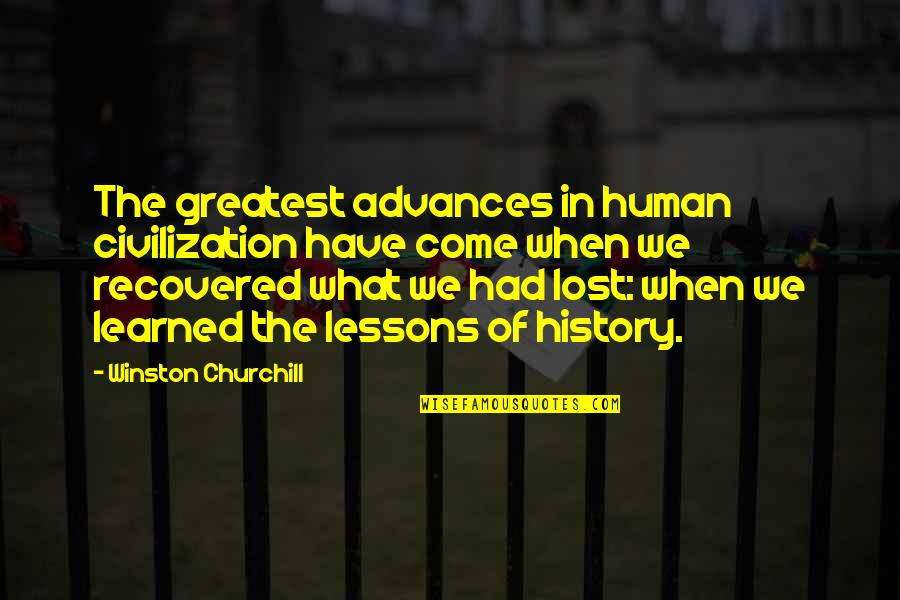 Learned Lessons Quotes By Winston Churchill: The greatest advances in human civilization have come
