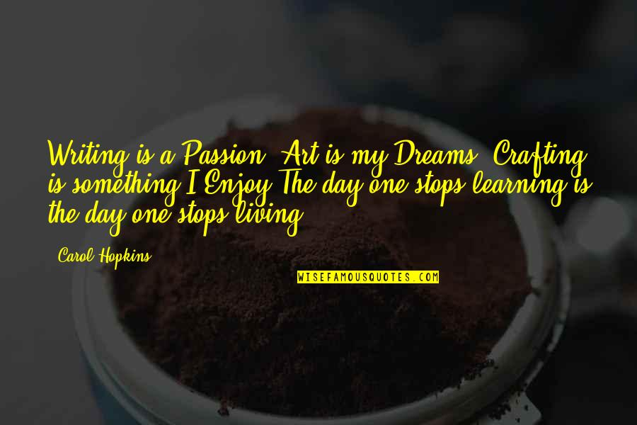 Learning And Passion Quotes By Carol Hopkins: Writing is a Passion, Art is my Dreams,