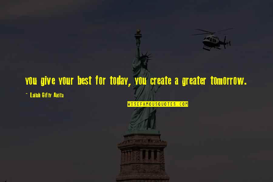 Learning And Passion Quotes By Lailah Gifty Akita: you give your best for today, you create