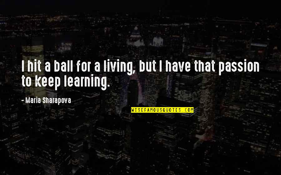Learning And Passion Quotes By Maria Sharapova: I hit a ball for a living, but