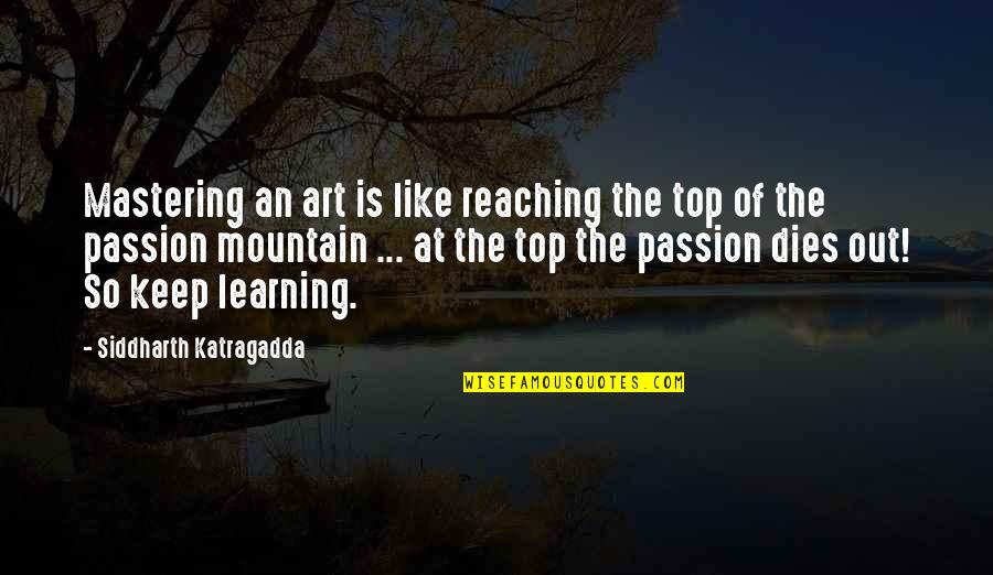 Learning And Passion Quotes By Siddharth Katragadda: Mastering an art is like reaching the top
