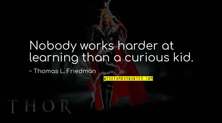 Learning And Passion Quotes By Thomas L. Friedman: Nobody works harder at learning than a curious