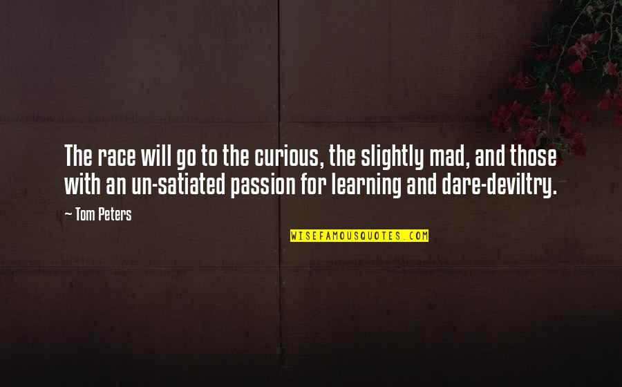 Learning And Passion Quotes By Tom Peters: The race will go to the curious, the