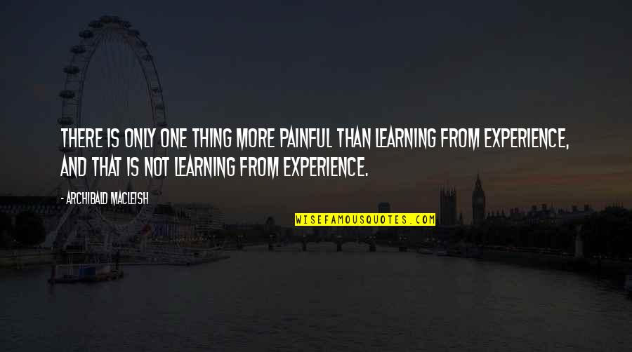 Learning From Experience Quotes By Archibald MacLeish: There is only one thing more painful than