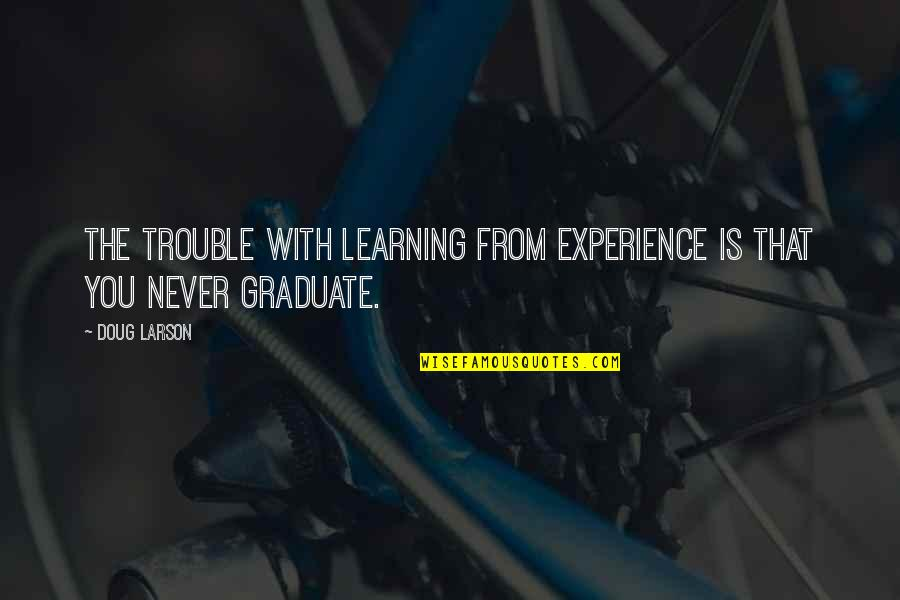 Learning From Experience Quotes By Doug Larson: The trouble with learning from experience is that