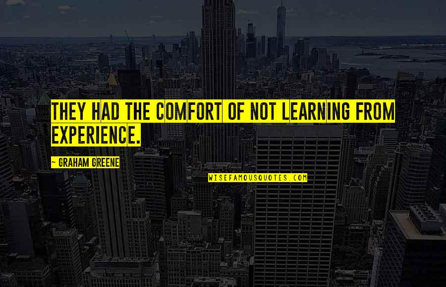 Learning From Experience Quotes By Graham Greene: They had the comfort of not learning from