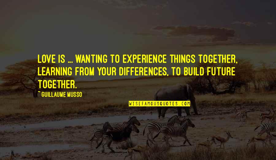 Learning From Experience Quotes By Guillaume Musso: LOVE is ... wanting to experience things together,