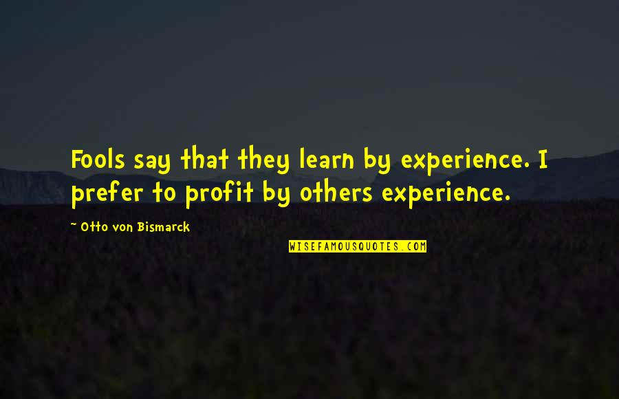 Learning From Experience Quotes By Otto Von Bismarck: Fools say that they learn by experience. I