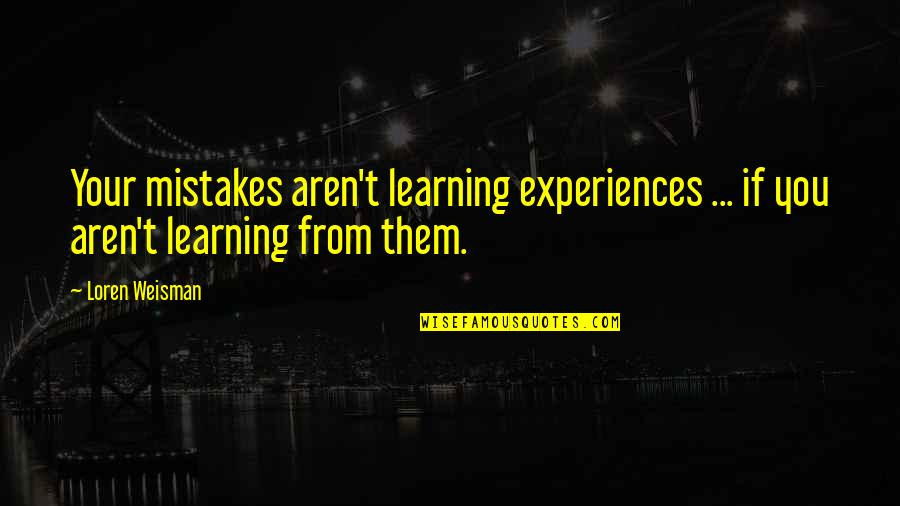 Learning From Mistakes In Business Quotes By Loren Weisman: Your mistakes aren't learning experiences ... if you