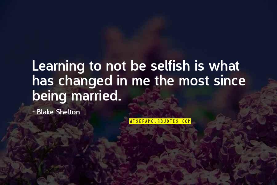 Learning Is Not Quotes By Blake Shelton: Learning to not be selfish is what has