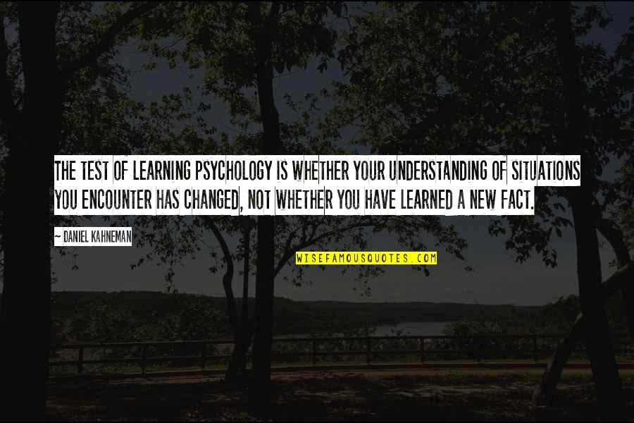 Learning Is Not Quotes By Daniel Kahneman: The test of learning psychology is whether your