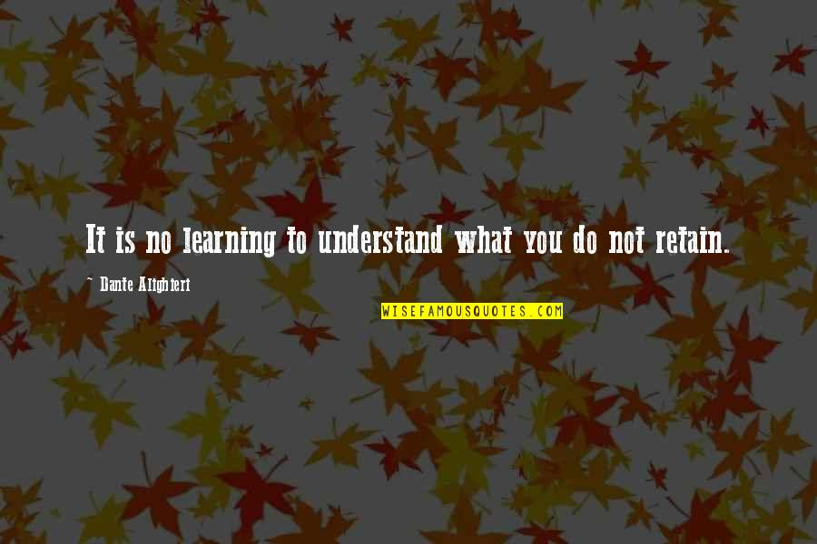 Learning Is Not Quotes By Dante Alighieri: It is no learning to understand what you