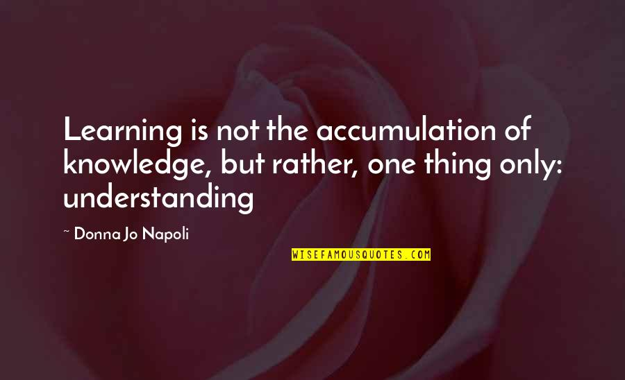 Learning Is Not Quotes By Donna Jo Napoli: Learning is not the accumulation of knowledge, but