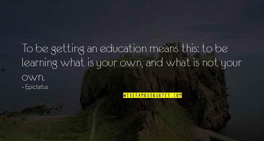 Learning Is Not Quotes By Epictetus: To be getting an education means this: to