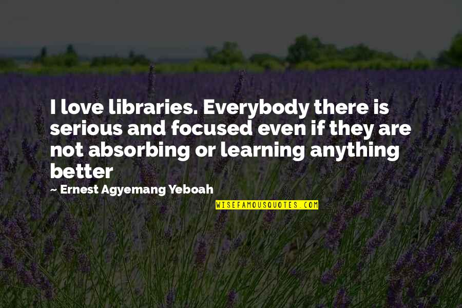 Learning Is Not Quotes By Ernest Agyemang Yeboah: I love libraries. Everybody there is serious and