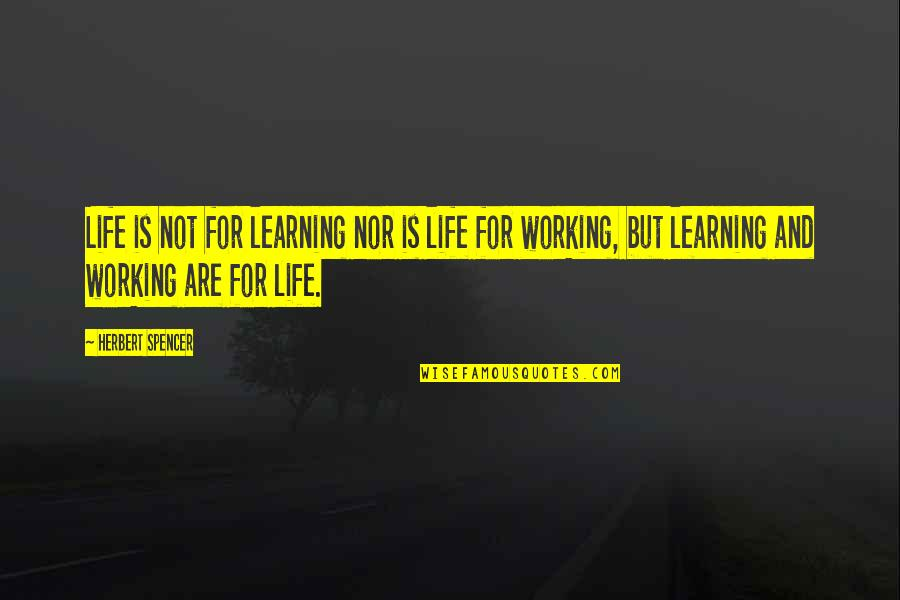 Learning Is Not Quotes By Herbert Spencer: Life is not for learning nor is life