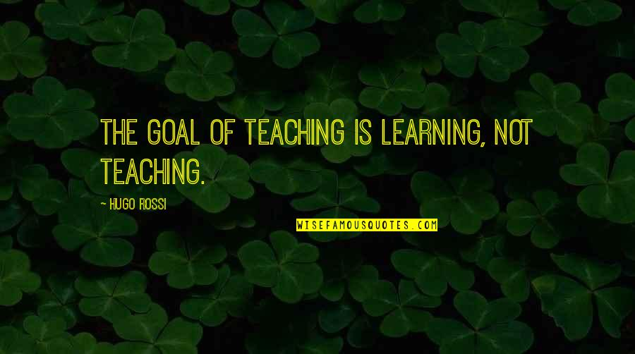 Learning Is Not Quotes By Hugo Rossi: The goal of teaching is learning, not teaching.