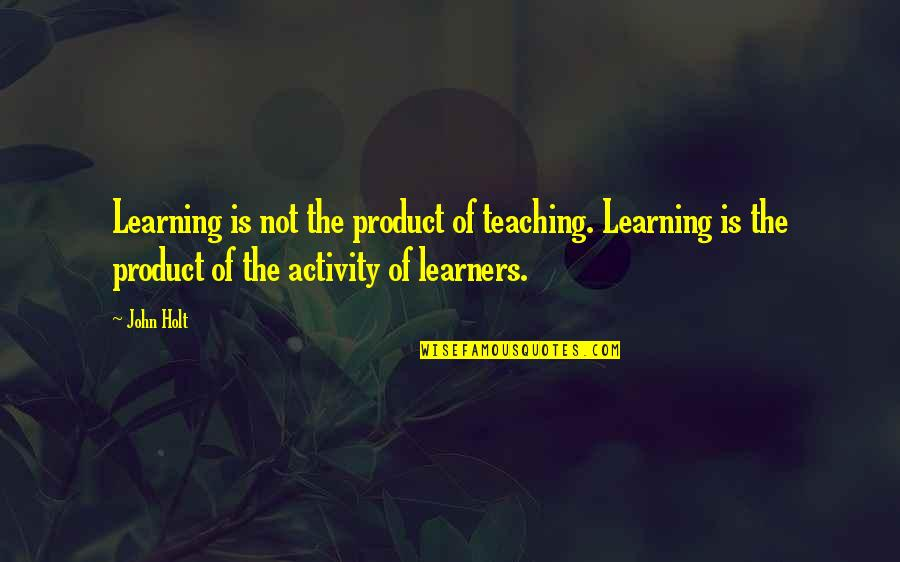 Learning Is Not Quotes By John Holt: Learning is not the product of teaching. Learning