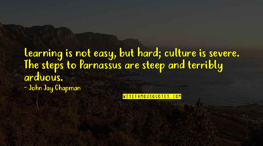 Learning Is Not Quotes By John Jay Chapman: Learning is not easy, but hard; culture is