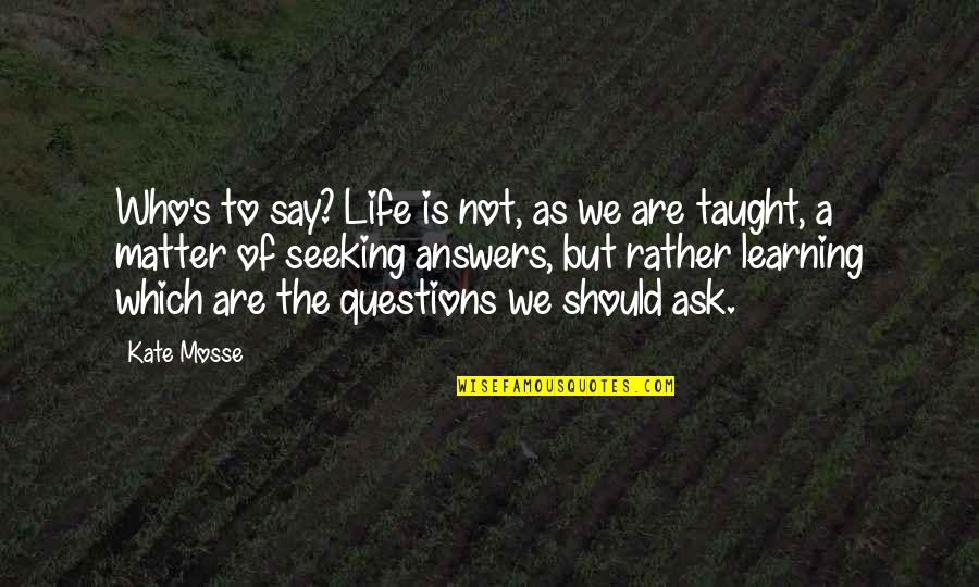 Learning Is Not Quotes By Kate Mosse: Who's to say? Life is not, as we