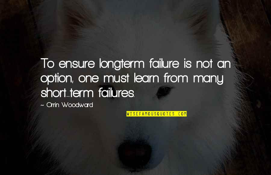 Learning Is Not Quotes By Orrin Woodward: To ensure longterm failure is not an option,