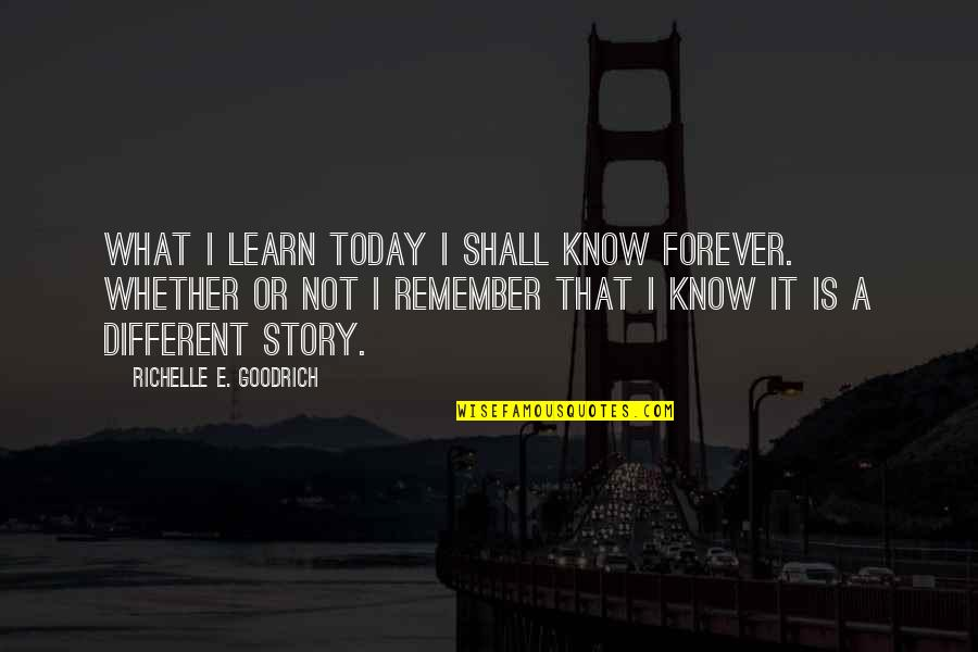 Learning Is Not Quotes By Richelle E. Goodrich: What I learn today I shall know forever.