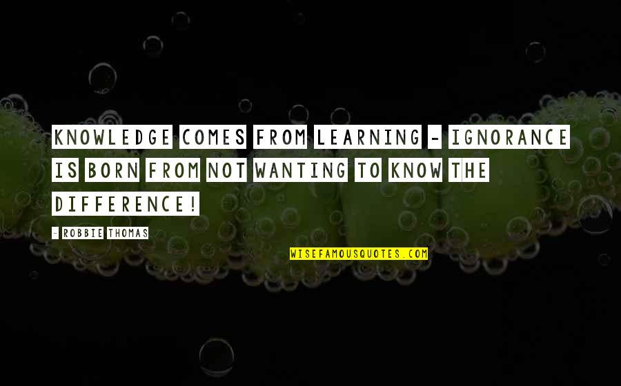 Learning Is Not Quotes By Robbie Thomas: Knowledge comes from learning - Ignorance is born