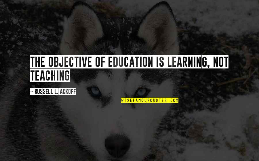 Learning Is Not Quotes By Russell L. Ackoff: The objective of education is learning, not teaching