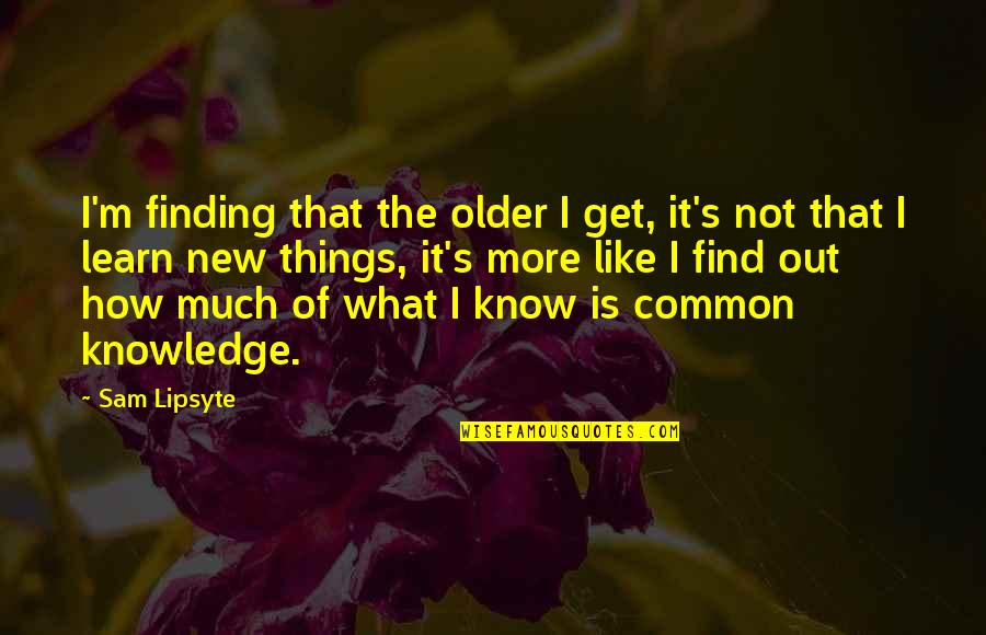 Learning Is Not Quotes By Sam Lipsyte: I'm finding that the older I get, it's