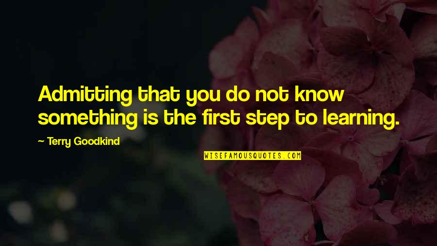 Learning Is Not Quotes By Terry Goodkind: Admitting that you do not know something is