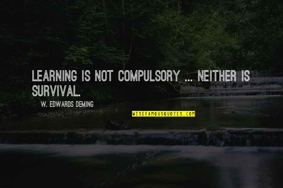 Learning Is Not Quotes By W. Edwards Deming: Learning is not compulsory ... neither is survival.