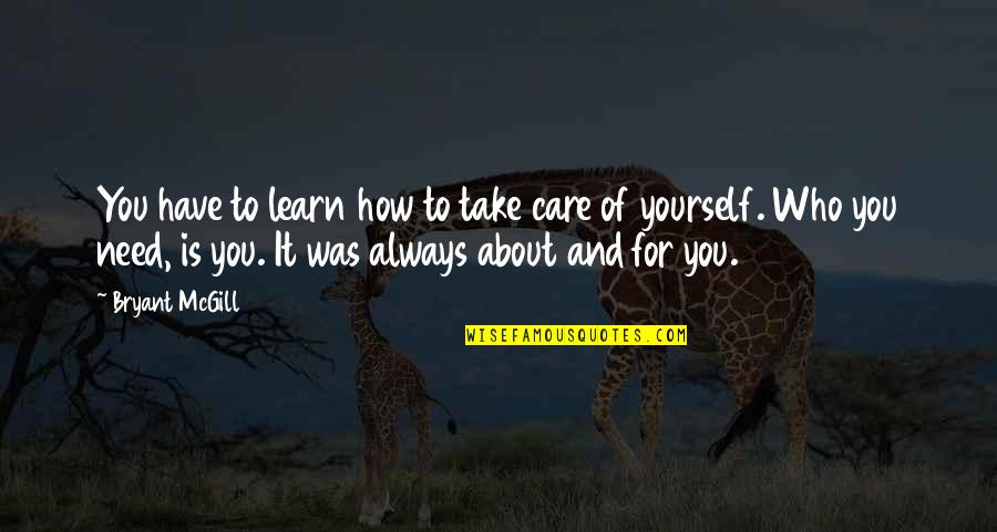 Learning More About Yourself Quotes By Bryant McGill: You have to learn how to take care