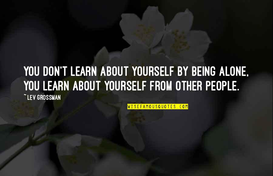 Learning More About Yourself Quotes By Lev Grossman: You don't learn about yourself by being alone,