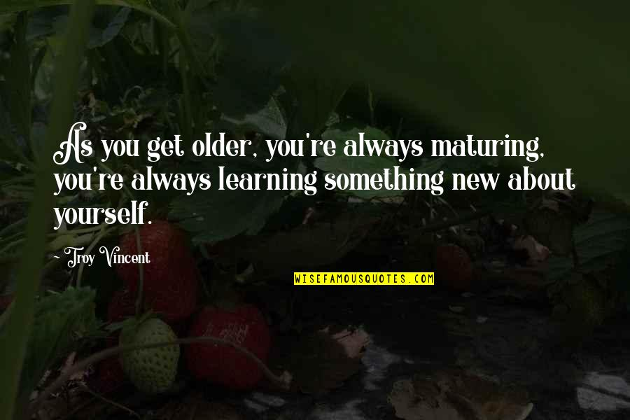 Learning More About Yourself Quotes By Troy Vincent: As you get older, you're always maturing, you're