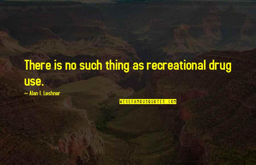 Learning Psychology Quotes By Alan I. Leshner: There is no such thing as recreational drug