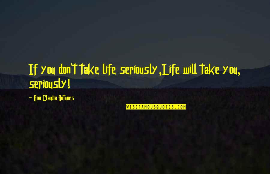 Learning Psychology Quotes By Ana Claudia Antunes: If you don't take life seriously,Life will take