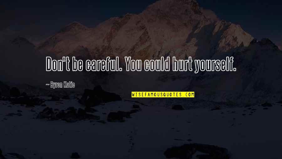 Learning Psychology Quotes By Byron Katie: Don't be careful. You could hurt yourself.