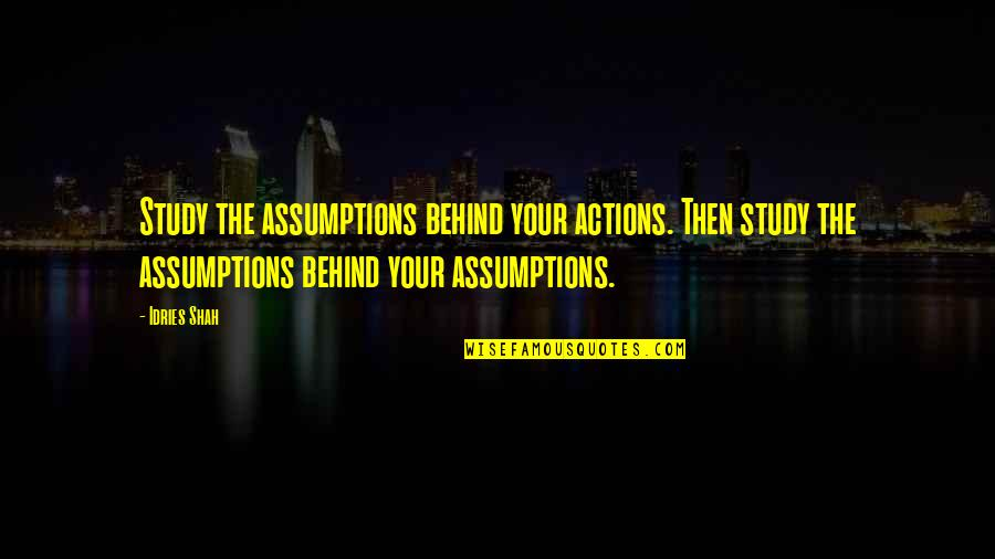 Learning Psychology Quotes By Idries Shah: Study the assumptions behind your actions. Then study
