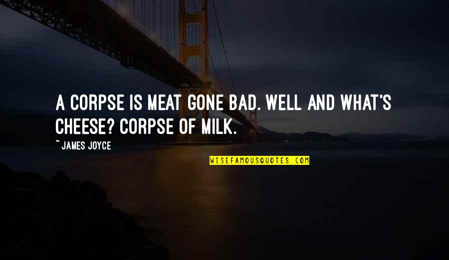 Learning Psychology Quotes By James Joyce: A corpse is meat gone bad. Well and