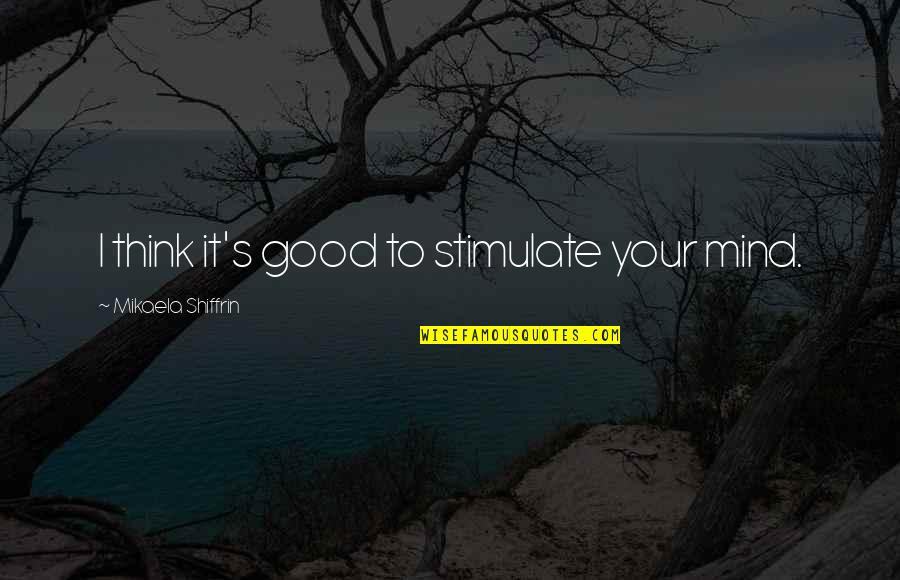 Learning Psychology Quotes By Mikaela Shiffrin: I think it's good to stimulate your mind.