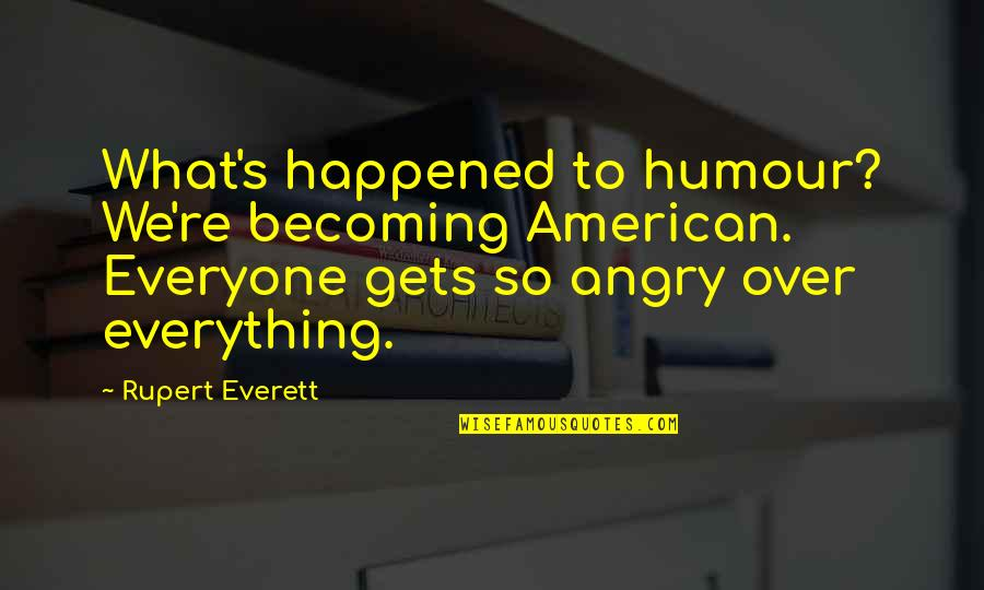 Learning Psychology Quotes By Rupert Everett: What's happened to humour? We're becoming American. Everyone